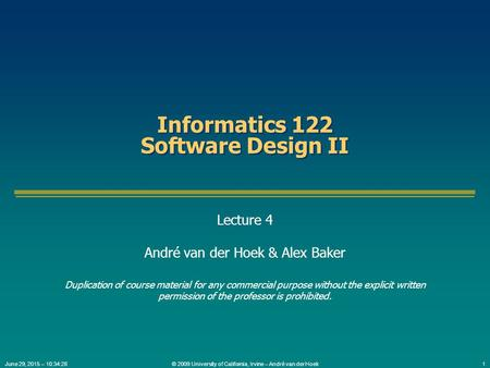 © 2009 University of California, Irvine – André van der Hoek1June 29, 2015 – 10:35:56 Informatics 122 Software Design II Lecture 4 André van der Hoek &
