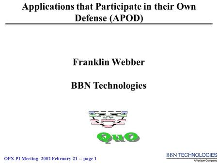 OPX PI Meeting 2002 February 21 -- page 1 Applications that Participate in their Own Defense (APOD) QuO Franklin Webber BBN Technologies.
