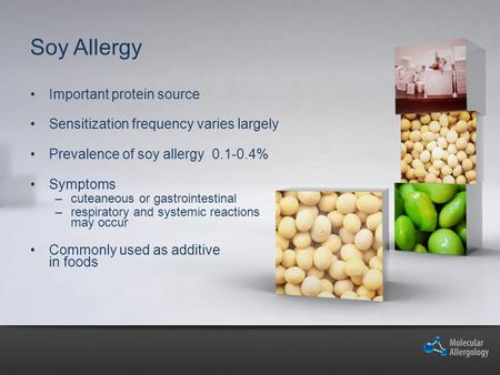 Soy Allergy Important protein source Sensitization frequency varies largely Prevalence of soy allergy 0.1-0.4% Symptoms –cuteaneous or gastrointestinal.