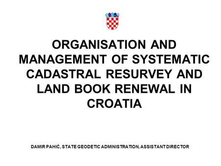 ORGANISATION AND MANAGEMENT OF SYSTEMATIC CADASTRAL RESURVEY AND LAND BOOK RENEWAL IN CROATIA DAMIR PAHIĆ, STATE GEODETIC ADMINISTRATION, ASSISTANT DIRECTOR.