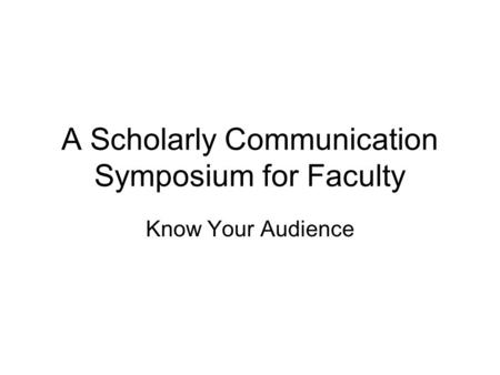 A Scholarly Communication Symposium for Faculty Know Your Audience.