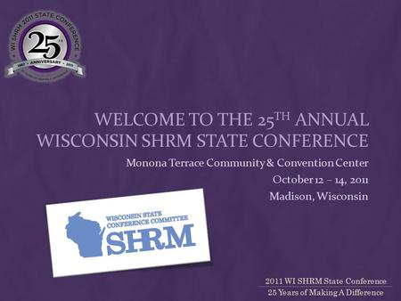 2011 WI SHRM State Conference 25 Years of Making A Difference WELCOME TO THE 25 TH ANNUAL WISCONSIN SHRM STATE CONFERENCE Monona Terrace Community & Convention.