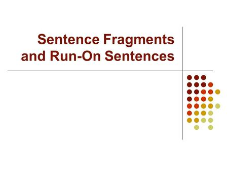 "Sentence Fragments and Run-On Sentences. ""Don't Break My Heart……"" Avoiding sentence fragments, run-on sentences, and commas splices is VERY important."