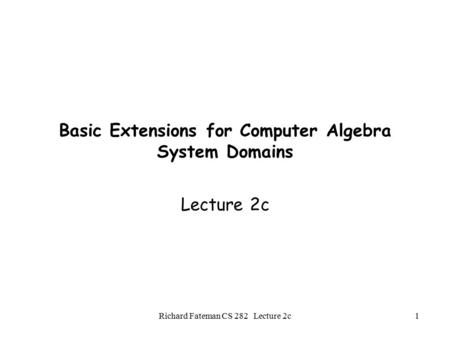 Richard Fateman CS 282 Lecture 2c1 Basic Extensions for Computer Algebra System Domains Lecture 2c.