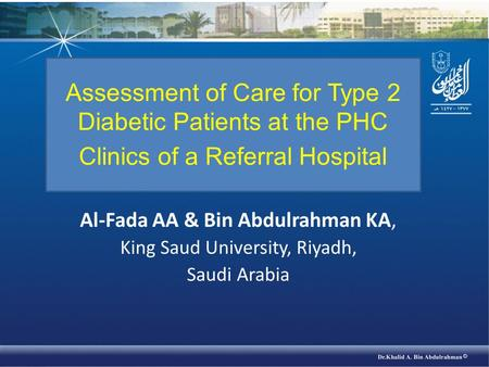 Al-Fada AA & Bin Abdulrahman KA, King Saud University, Riyadh, Saudi Arabia Assessment of Care for Type 2 Diabetic Patients at the PHC Clinics of a Referral.