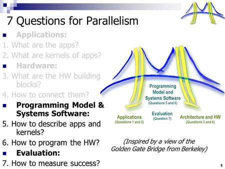 1 7 Questions for Parallelism Applications: 1. What are the apps? 2. What are kernels of apps? Hardware: 3. What are the HW building blocks? 4. How to.