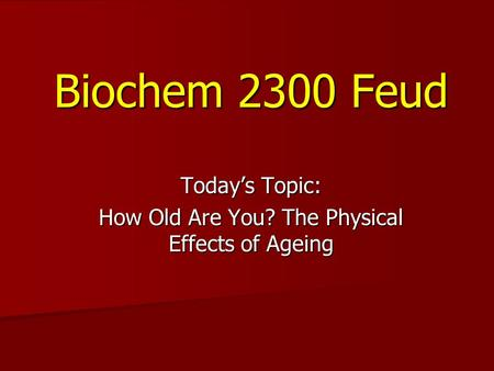 Biochem 2300 Feud Today's Topic: How Old Are You? The Physical Effects of Ageing.