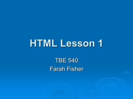HTML Lesson 1 TBE 540 Farah Fisher. Prerequisites Before beginning this lesson, the student must be able to… Access web pages and navigate the web Access.
