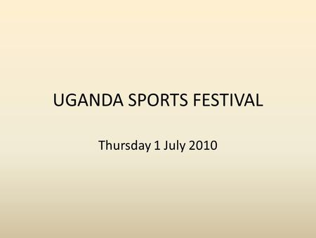 UGANDA SPORTS FESTIVAL Thursday 1 July 2010. What it's all about!! It's a cultural and activity day centred around (hopefully) the visit of students from.
