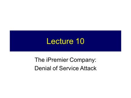 Lecture 10 The iPremier Company: Denial of Service Attack.
