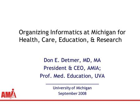 Don E. Detmer, MD, MA President & CEO, AMIA; Prof. Med. <strong>Education</strong>, UVA __________________________ University of Michigan September 2008 Organizing Informatics.