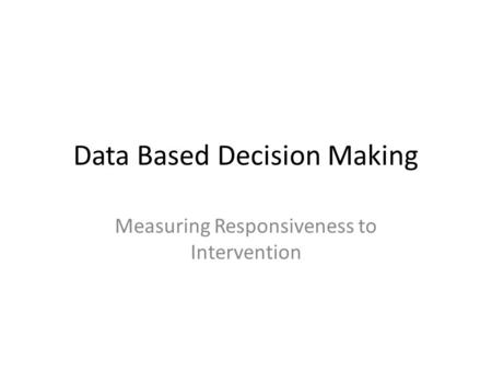 Data Based Decision Making Measuring Responsiveness to Intervention.