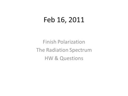 Feb 16, 2011 Finish Polarization The Radiation Spectrum HW & Questions.