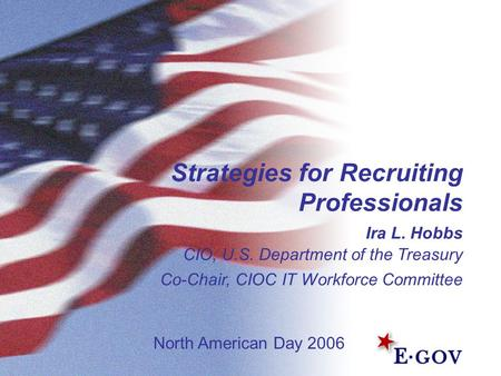 1 Strategies for Recruiting Professionals Ira L. Hobbs CIO, U.S. Department of the Treasury Co-Chair, CIOC IT Workforce Committee North American Day 2006.