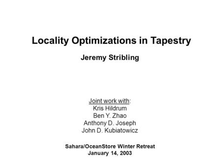 Locality Optimizations in Tapestry Jeremy Stribling Joint work with: Kris Hildrum Ben Y. Zhao Anthony D. Joseph John D. Kubiatowicz Sahara/OceanStore Winter.