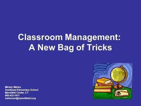 Classroom Management: A New Bag of Tricks Mickey Maheu Southeast Elementary School Mansfield Center, CT 860-423-1611