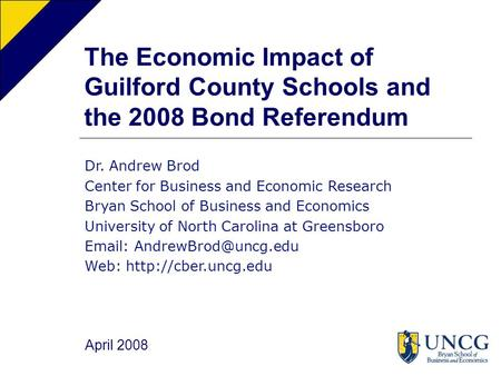 The Economic Impact of Guilford County Schools and the 2008 Bond Referendum Dr. Andrew Brod Center for Business and Economic Research Bryan School of Business.