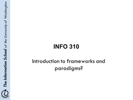 The Information School of the University of Washington Introduction to frameworks and paradigms? INFO 310.