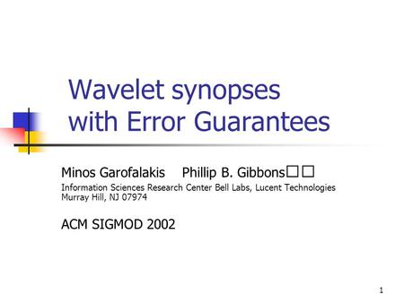 1 Wavelet synopses with Error Guarantees Minos Garofalakis Phillip B. Gibbons Information Sciences Research Center Bell Labs, Lucent Technologies Murray.