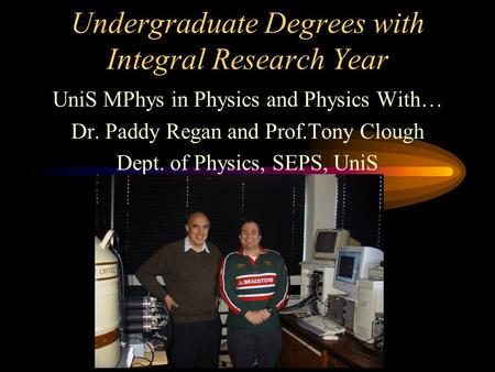 Undergraduate Degrees with Integral Research Year UniS MPhys in Physics and Physics With… Dr. Paddy Regan and Prof.Tony Clough Dept. of Physics, SEPS,