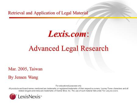 Lexis.com: Advanced Legal Research Mar. 2005, Taiwan By Jensen Wang For educational purposes only All products and brand names mentioned are trademarks.