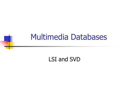 Multimedia Databases LSI and SVD. Text - Detailed outline text problem full text scanning inversion signature files clustering information filtering and.