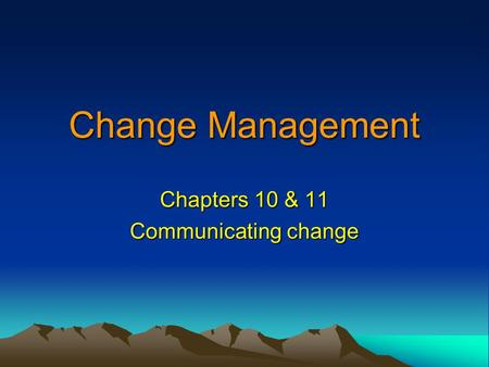 Change Management Chapters 10 & 11 Communicating change.