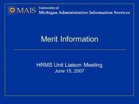 University of Michigan Administrative Information Services Merit Information HRMS Unit Liaison Meeting June 15, 2007.