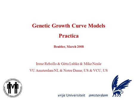 Genetic Growth Curve Models Practica Boulder, March 2008 Irene Rebollo & Gitta Lubke & Mike Neale VU Amsterdam NL & Notre Dame, US & VCU, US.
