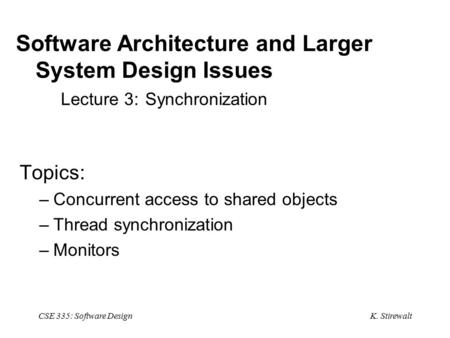 K. Stirewalt CSE 335: Software Design Software Architecture and Larger System Design Issues Lecture 3: Synchronization Topics: –Concurrent access to shared.