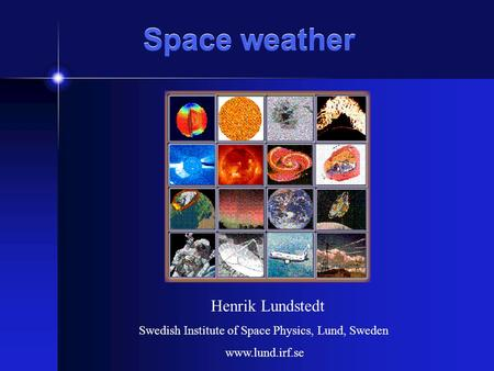 Space weather Henrik Lundstedt Swedish Institute of Space Physics, Lund, Sweden www.lund.irf.se.