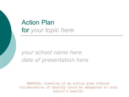 Action Plan for your topic here your school name here date of presentation here WARNING: Creation of an action plan without collaboration of faculty could.