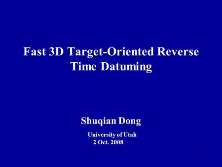 1 Fast 3D Target-Oriented Reverse Time Datuming Shuqian Dong University of Utah 2 Oct. 2008.
