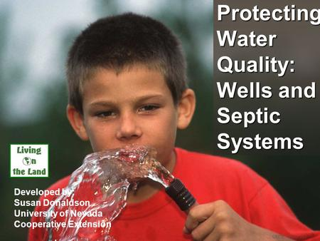 Protecting Water Quality: Wells and Septic Systems Developed by: Susan Donaldson University of Nevada Cooperative Extension UNCE, Reno, NV.