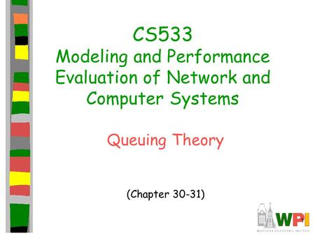 1 CS533 Modeling and Performance Evaluation of Network and Computer Systems Queuing Theory (Chapter 30-31)