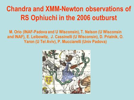 Chandra and XMM-Newton observations of RS Ophiuchi in the 2006 outburst M. Orio (INAF-Padova and U Wisconsin), T. Nelson (U Wisconsin and INAF), E. Leibowitz,