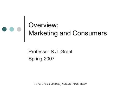 Professor S.J. Grant Spring 2007 Overview: Marketing and Consumers BUYER BEHAVIOR, MARKETING 3250.
