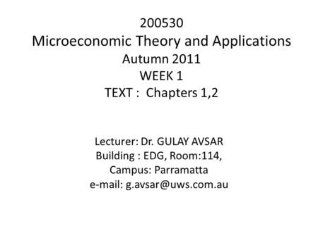 200530 Microeconomic Theory and Applications Autumn 2011 WEEK 1 TEXT : Chapters 1,2 Lecturer: Dr. GULAY AVSAR Building : EDG, Room:114, Campus: Parramatta.