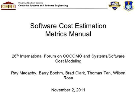University of Southern California Center for Systems and Software Engineering Software Cost Estimation Metrics Manual 26 th International Forum on COCOMO.
