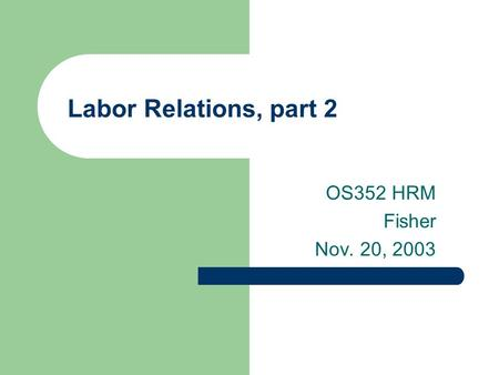 Labor Relations, part 2 OS352 HRM Fisher Nov. 20, 2003.