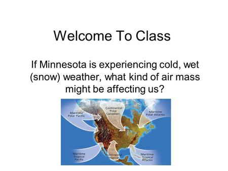 Welcome To Class If Minnesota is experiencing cold, wet (snow) weather, what kind of air mass might be affecting us?