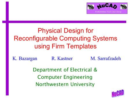 K. Bazargan R. KastnerM. Sarrafzadeh Physical Design for Reconfigurable Computing Systems using Firm Templates Department of Electrical & Computer Engineering.