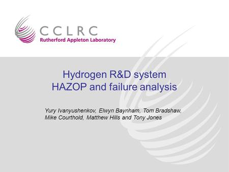Hydrogen R&D system HAZOP and failure analysis Yury Ivanyushenkov, Elwyn Baynham, Tom Bradshaw, Mike Courthold, Matthew Hills and Tony Jones.