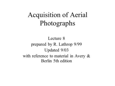 Acquisition of Aerial Photographs Lecture 8 prepared by R. Lathrop 9/99 Updated 9/03 with reference to material in Avery & Berlin 5th edition.