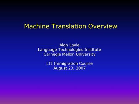 <strong>Machine</strong> <strong>Translation</strong> Overview Alon Lavie Language Technologies Institute Carnegie Mellon University LTI Immigration Course August 23, 2007.