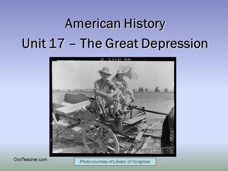 OwlTeacher.com American History Unit 17 – The Great Depression Photo courtesy of Library of Congress.