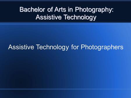 Bachelor of Arts in Photography: Assistive Technology Assistive Technology Assistive Technology for Photographers.