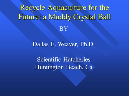 Recycle Aquaculture for the Future: a Muddy Crystal Ball BY Dallas E. Weaver, Ph.D. Scientific Hatcheries Huntington Beach, Ca.
