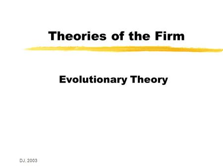 DJ, 2003 Theories of the Firm Evolutionary Theory.