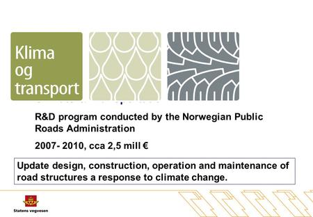 Climate & Transportation R&D program conducted by the Norwegian Public Roads Administration 2007- 2010, cca 2,5 mill € Update design, construction, operation.